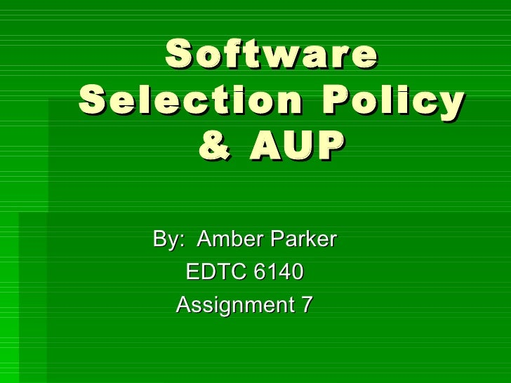 Software Selection Policy & AUP By:  Amber Parker EDTC 6140 Assignment 7