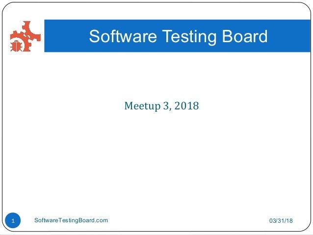Meetup 3, 2018 03/31/18SoftwareTestingBoard.com1 Software Testing Board