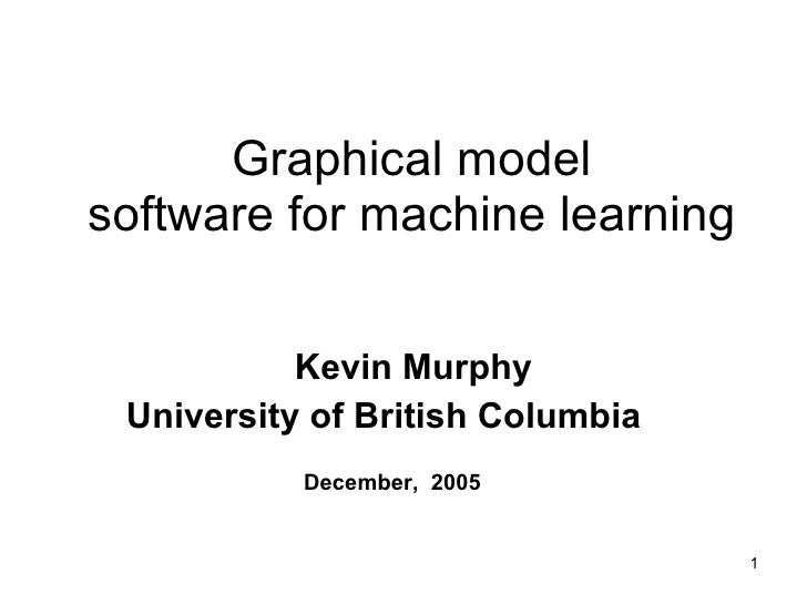 Graphical model software for machine learning Kevin Murphy University of British Columbia   December,  2005