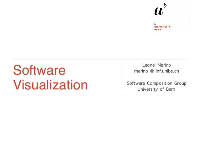 Software Visualization Leonel Merino merino @ inf.unibe.ch Software Composition Group University of Bern