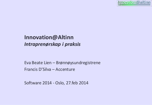 Innovation@Altinn Intraprenørskap i praksis Eva Beate Lien – Brønnøysundregistrene Francis D'Silva – Accenture Software 20...