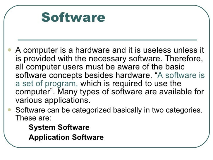 Software <ul><li>A computer is a hardware and it is useless unless it is provided with the necessary software. Therefore, ...
