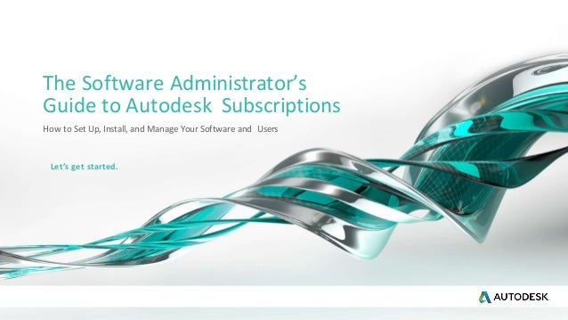 The Software Administrator's Guide to Autodesk Subscriptions How to Set Up, Install, and Manage Your Software and Users Le...
