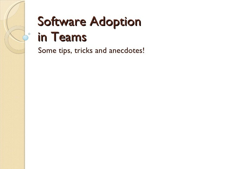 Software Adoption in Teams Some tips, tricks and anecdotes!