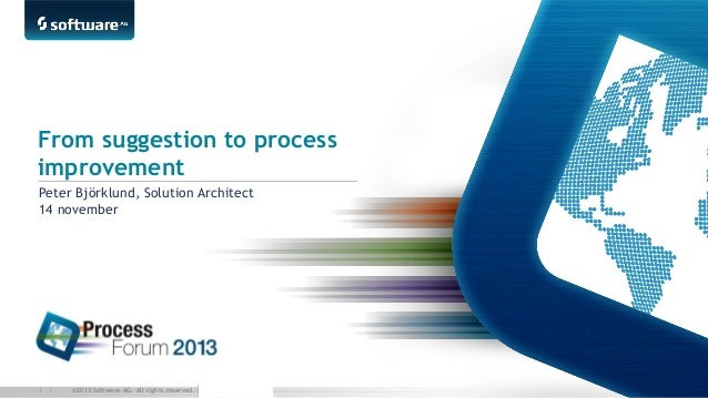 From suggestion to process improvement Peter Björklund, Solution Architect 14 november  1 |  ©2013 Software AG. All rights...