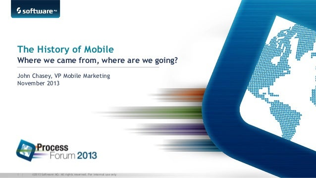 The History of Mobile Where we came from, where are we going? John Chasey, VP Mobile Marketing November 2013  1 |  ©2013 S...