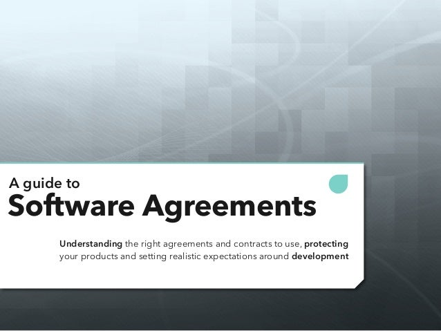 A guide to  Software Agreements  Understanding the right agreements and contracts to use, protecting  your products and se...