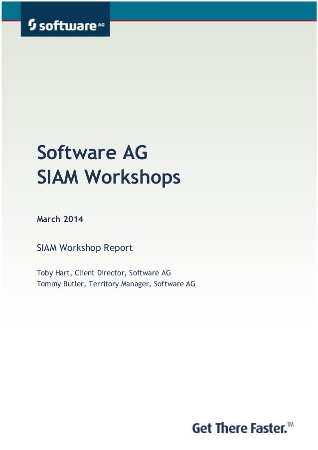 Software AG SIAM Workshops March 2014 SIAM Workshop Report Toby Hart, Client Director, Software AG Tommy Butler, Territory...