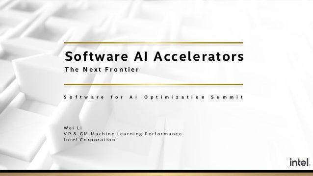 Software AI Accelerators T h e N e x t F r o n t i e r S o f t w a r e f o r A I O p t i m i z a t i o n S u m m i t W e i...