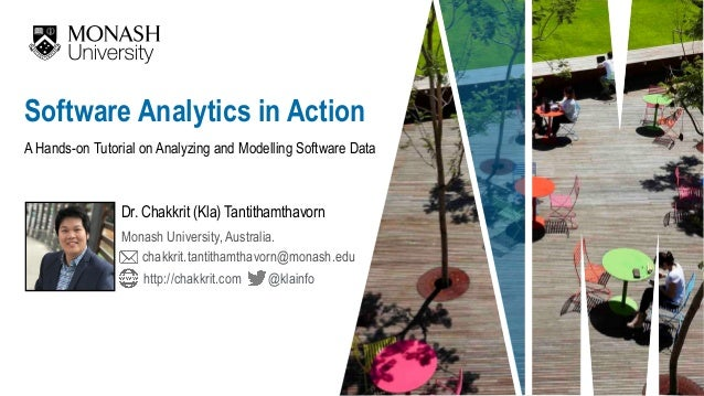 A Hands-on Tutorial on Analyzing and Modelling Software Data Dr. Chakkrit (Kla) Tantithamthavorn Software Analytics in Act...