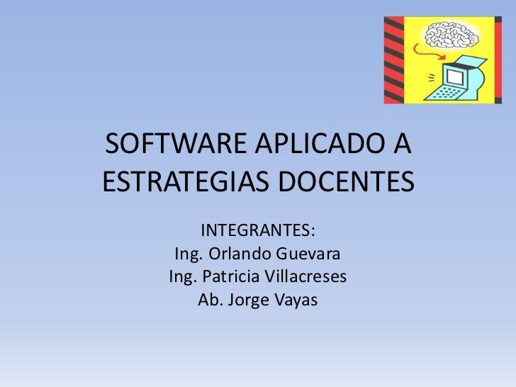 SOFTWARE APLICADO AESTRATEGIAS DOCENTES         INTEGRANTES:     Ing. Orlando Guevara    Ing. Patricia Villacreses        ...