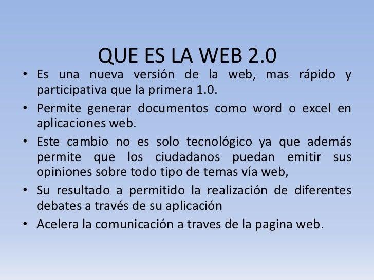 QUE ES LA WEB 2.0• Es una nueva versión de la web, mas rápido y  participativa que la primera 1.0.• Permite generar docume...