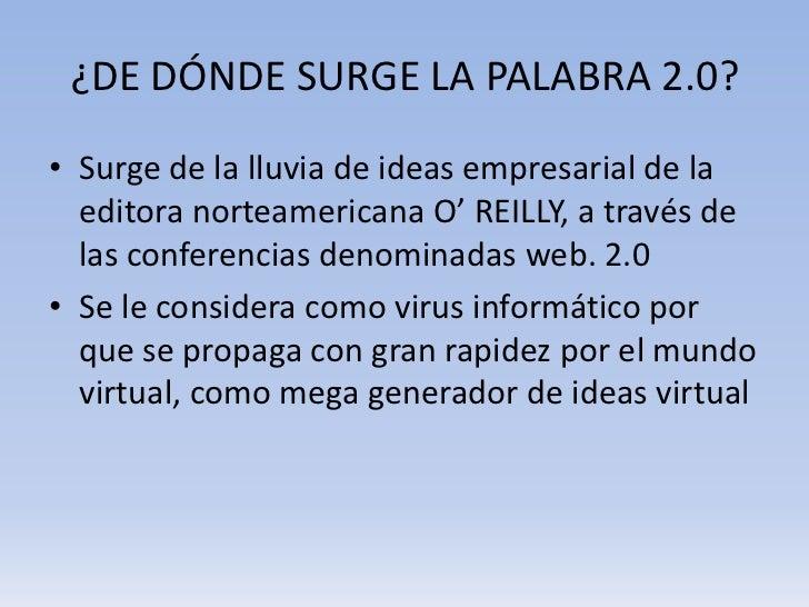 ¿DE DÓNDE SURGE LA PALABRA 2.0?• Surge de la lluvia de ideas empresarial de la  editora norteamericana O' REILLY, a través...