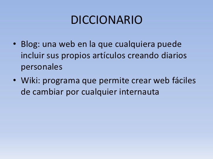 DICCIONARIO• Blog: una web en la que cualquiera puede  incluir sus propios artículos creando diarios  personales• Wiki: pr...