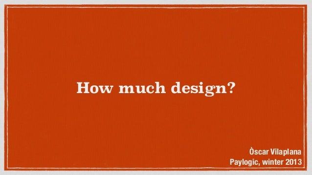 How much design? Òscar Vilaplana Paylogic, winter 2013
