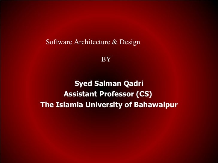 Software Architecture & Design                  BY         Syed Salman Qadri      Assistant Professor (CS)The Islamia Univ...