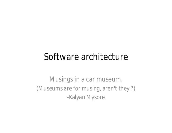 Software architecture     Musings in a car museum.(Museums are for musing, arent they ?)          -Kalyan Mysore