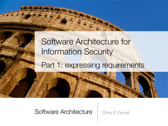Software Architecture Chris F Carroll Software Architecture for Information Security Part 1: expressing requirements