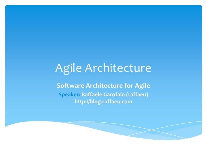 Agile ArchitectureSoftware Architecture for AgileSpeaker: Raffaele Garofalo (raffaeu)     http://blog.raffaeu.com