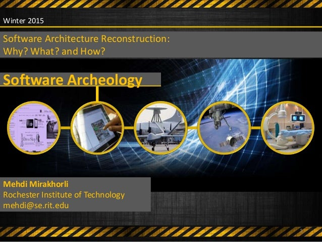 Software Archeology Mehdi Mirakhorli Rochester Institute of Technology mehdi@se.rit.edu Winter 2015 Software Architecture ...