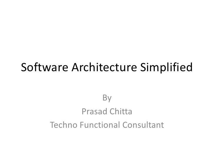 Software Architecture Simplified                  By            Prasad Chitta     Techno Functional Consultant