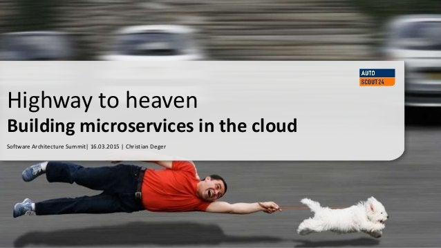 Software Architecture Summit| 16.03.2015 | Christian Deger Highway to heaven Building microservices in the cloud