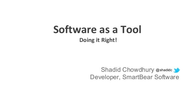 Software as a Tool Doing it Right! Shadid Chowdhury Developer, SmartBear Software @shadidc