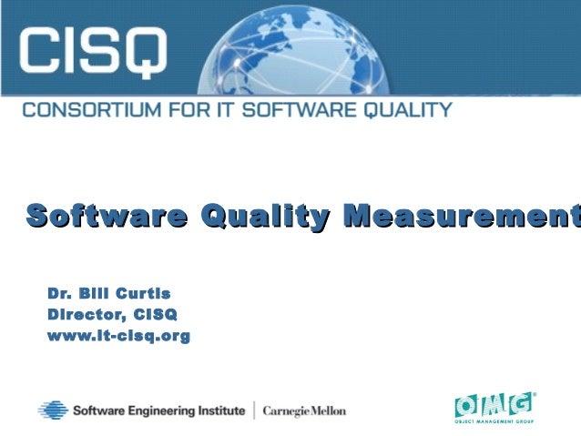 Software Quality MeasurementSoftware Quality Measurement Dr. Bill Curtis Director, CISQ www.it-cisq.org 1