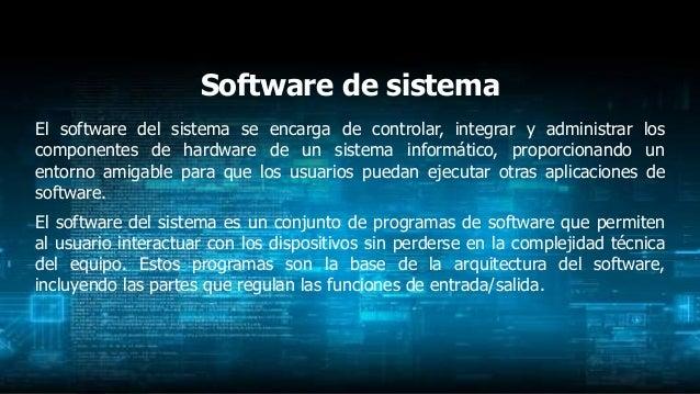 Software de sistema El software del sistema se encarga de controlar, integrar y administrar los componentes de hardware de...