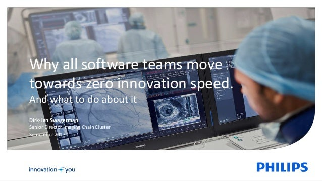 Dirk-Jan Swagerman Senior Director Imaging Chain Cluster September 2017 Why all software teams move towards zero innovatio...