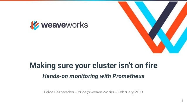 Making sure your cluster isn't on fire Hands-on monitoring with Prometheus Brice Fernandes – brice@weave.works – February ...