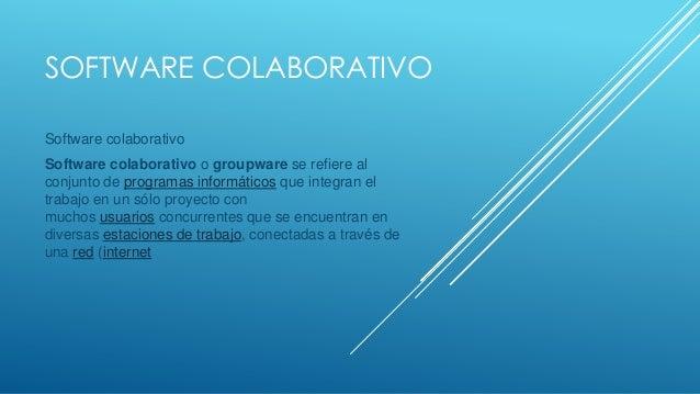 SOFTWARE COLABORATIVO Software colaborativo Software colaborativo o groupware se refiere al conjunto de programas informát...