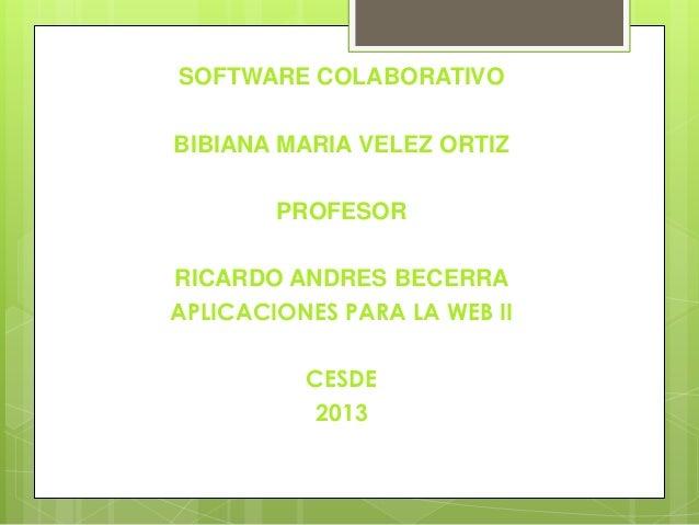 SOFTWARE COLABORATIVO BIBIANA MARIA VELEZ ORTIZ PROFESOR  RICARDO ANDRES BECERRA APLICACIONES PARA LA WEB II CESDE 2013