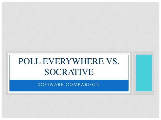 POLL EVERYWHERE VS.     SOCRATIVE   SOFTWARE COMPARISON