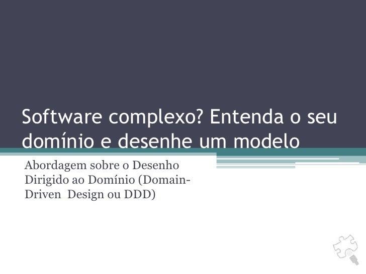 Software complexo? Entenda o seu domínio e desenhe um modelo<br />Abordagem sobre o Desenho Dirigido ao Domínio (Domain-Dr...