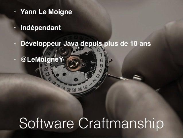 • Yann Le Moigne  • Indépendant  • Développeur Java depuis plus de 10 ans  • @LeMoigneY  Software Craftmanship
