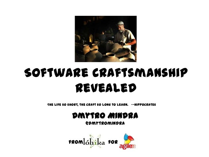 Software Craftsmanship Revealed<br />The life so short, the craft so long to learn.  --Hippocrates<br />DmytroMindra<br ...