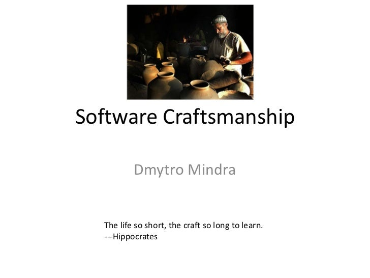 Software Craftsmanship          Dmytro Mindra  The life so short, the craft so long to learn.  ---Hippocrates