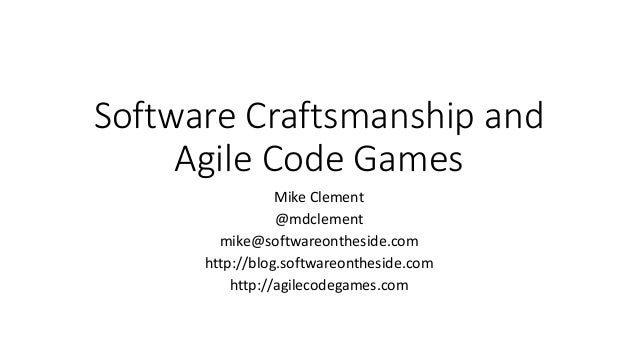 Software Craftsmanship and Agile Code Games Mike Clement @mdclement mike@softwareontheside.com http://blog.softwareonthesi...