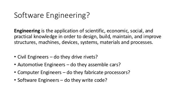 Software Engineering? Engineering is the application of scientific, economic, social, and practical knowledge in order to ...