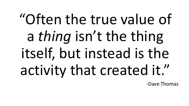 """""""Often the true value of a thing isn't the thing itself, but instead is the activity that created it."""" -Dave Thomas"""