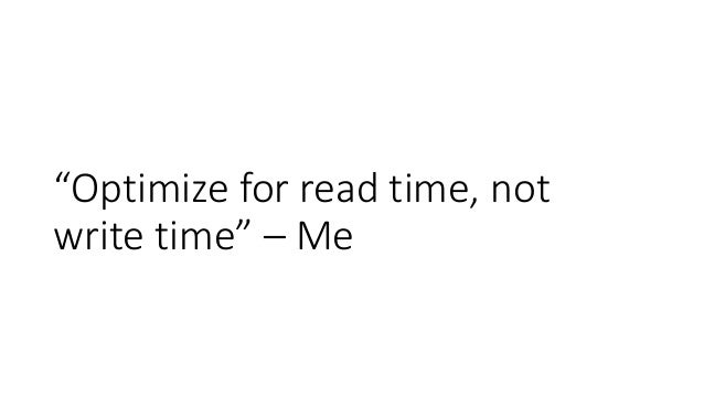 """""""Optimize for read time, not write time"""" – Me"""