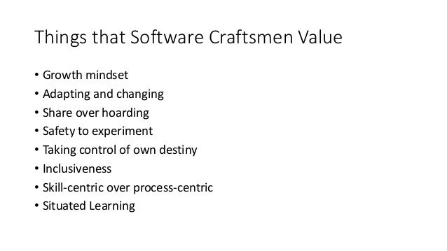 Things that Software Craftsmen Value • Growth mindset • Adapting and changing • Share over hoarding • Safety to experiment...