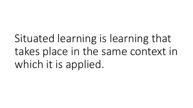 Situated learning is learning that takes place in the same context in which it is applied.