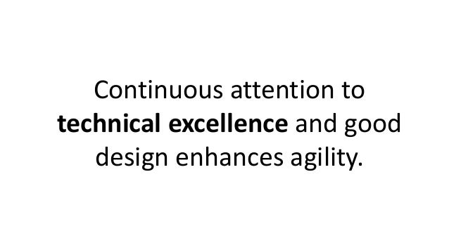 Continuous attention to technical excellence and good design enhances agility.