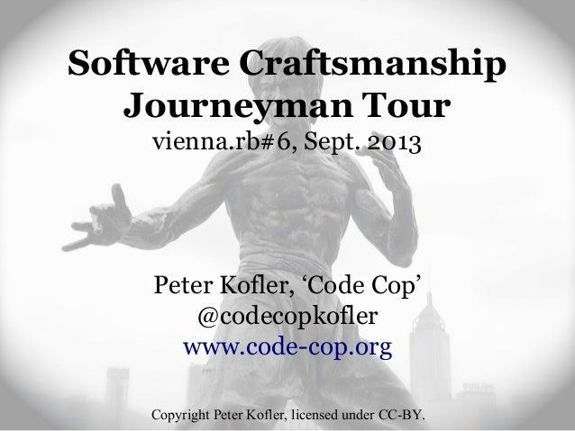 Software Craftsmanship Journeyman Tour vienna.rb#6, Sept. 2013 Peter Kofler, 'Code Cop' @codecopkofler www.code-cop.org Co...