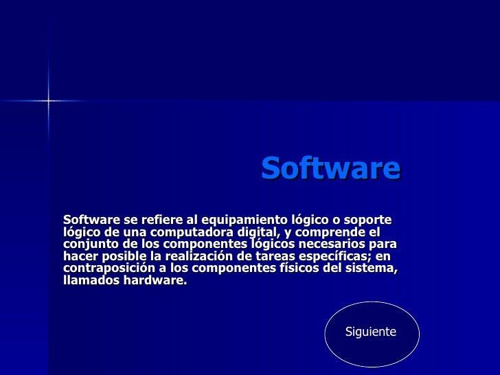 Software Software se refiere al equipamiento lógico o soporte lógico de una computadora digital, y comprende el conjunto d...