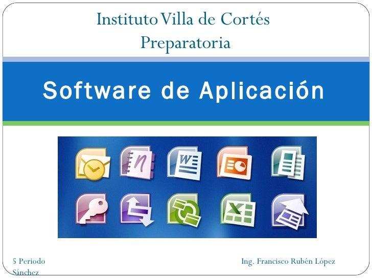 Instituto Villa de Cortés  Preparatoria Software de Aplicación 5 Periodo  Ing. Francisco Rubén López Sánchez