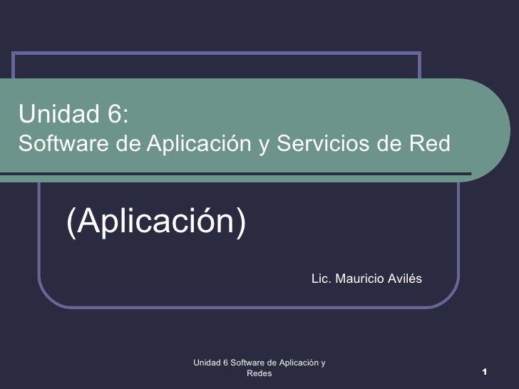 Unidad 6:  Software de Aplicación y Servicios de Red (Aplicación) Unidad 6 Software de Aplicación y Redes Lic. Mauricio Av...