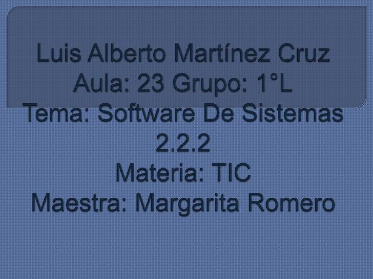 Luis Alberto Martínez CruzAula: 23 Grupo: 1°LTema: Software De Sistemas 2.2.2Materia: TICMaestra: Margarita Romero<br />